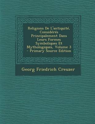 Religions de L'Antiquite, Consideres Principalement Dans Leurs Formes Symboliques Et Mythologiques, Volume 3
