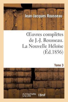 Oeuvres Completes de J.-J. Rousseau. Tome 3 la Nouvelle Heloise
