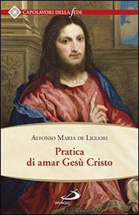"""Pratica di amar Gesù Cristo. Tratta dalle parole di S. Paolo """"Caritas patiens est, benigna est?"""" Epist. I Cor cap. XIII Per utile delle anime che desiderano di..."""