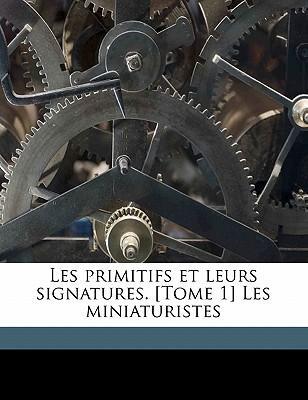 Les Primitifs Et Leurs Signatures. [Tome 1] Les Miniaturistes