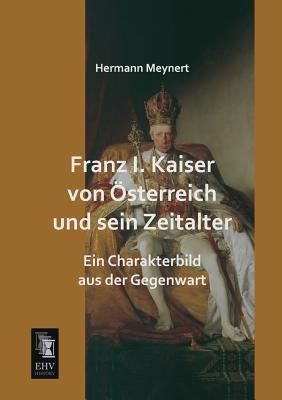 Franz I. Kaiser von Oesterreich und sein Zeitalter