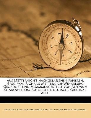Aus Metternich's Nachgelassenen Papieren. Hrsg. Von Richard Metternich-Winneburg. Geordnet Und Zusammengestellt Von Alfons V. Klinkowstrom. Autorisirt