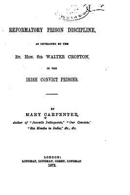 Reformatory Prison Discipline, As Developed by the RT. Hon. Sir Walter Crofton in the Irish Convict Prisons