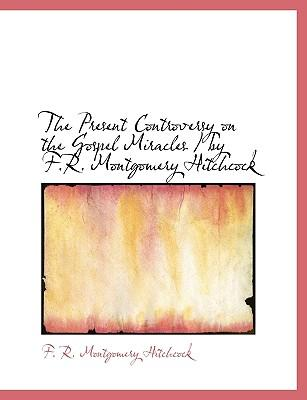 The Present Controversy on the Gospel Miracles / by F.R. Montgomery Hitchcock