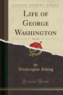 Life of George Washington, Vol. 1 of 5 (Classic Reprint)