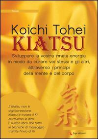 Kiatsu. Sviluppare la vostra innata energia in modo da curare voi stessi e gli altri, attraverso i principi della mente e del corpo