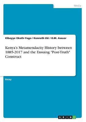 "Kenya's Metamendacity History between 1885-2017 and the Ensuing ""Post-Truth"" Construct"
