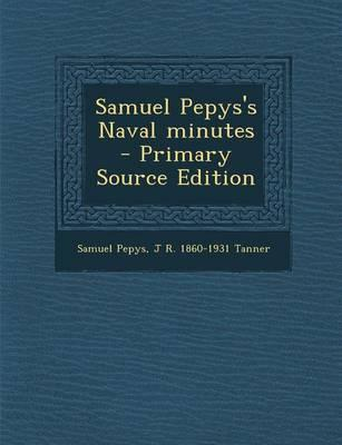 Samuel Pepys's Naval Minutes - Primary Source Edition