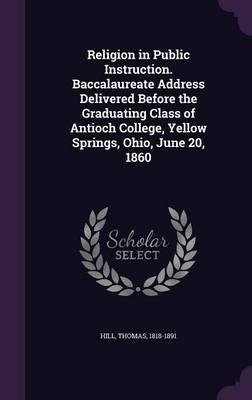 Religion in Public Instruction. Baccalaureate Address Delivered Before the Graduating Class of Antioch College, Yellow Springs, Ohio, June 20, 1860
