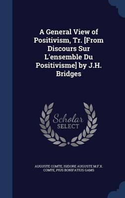 A General View of Positivism, Tr. [From Discours Sur L'Ensemble Du Positivisme] by J.H. Bridges