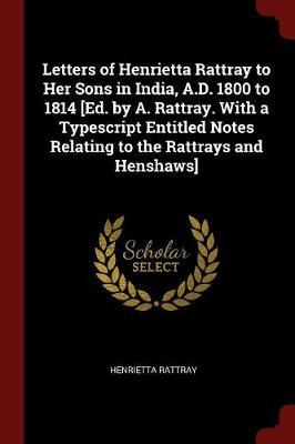 Letters of Henrietta Rattray to Her Sons in India, A.D. 1800 to 1814 [Ed. by A. Rattray. with a Typescript Entitled Notes Relating to the Rattrays and