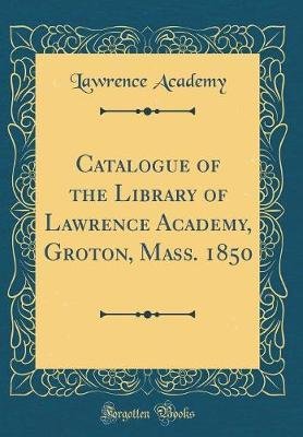 Catalogue of the Library of Lawrence Academy, Groton, Mass. 1850 (Classic Reprint)