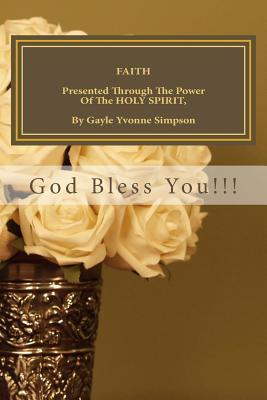 Faith Presented Through the Power of the Holy Spirit, by Gayle Yvonne Simpson
