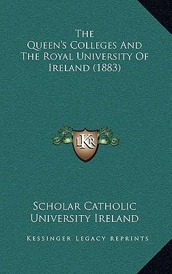 The Queen's Colleges and the Royal University of Ireland (1883)