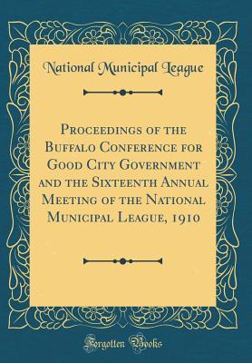 Proceedings of the Buffalo Conference for Good City Government and the Sixteenth Annual Meeting of the National Municipal League, 1910 (Classic Reprint)