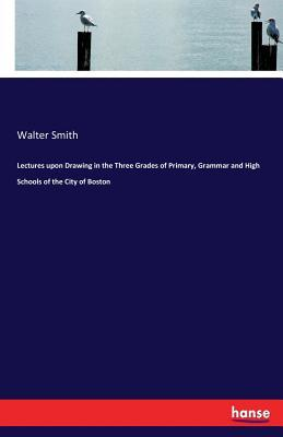 Lectures upon Drawing in the Three Grades of Primary, Grammar and High Schools of the City of Boston
