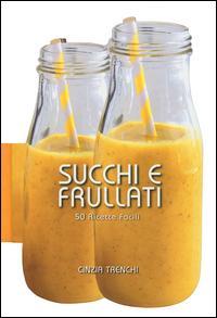 Succhi e frullati. 50 ricette facili