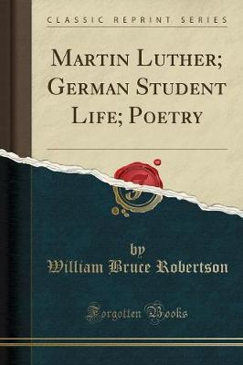Martin Luther; German Student Life; Poetry (Classic Reprint)