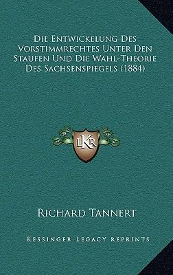Die Entwickelung Des Vorstimmrechtes Unter Den Staufen Und Die Wahl-Theorie Des Sachsenspiegels (1884)