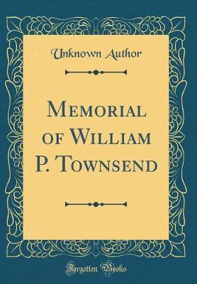 Memorial of William P. Townsend (Classic Reprint)