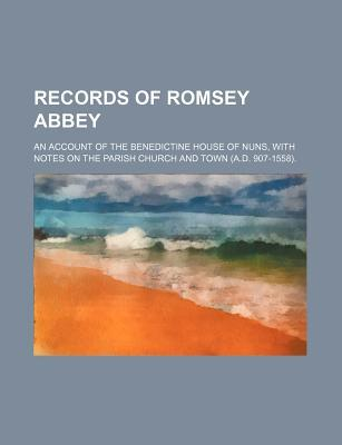 Records of Romsey Abbey; An Account of the Benedictine House of Nuns, with Notes on the Parish Church and Town (A.D. 907-1558)