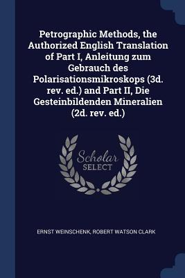 Petrographic Methods, the Authorized English Translation of Part I, Anleitung Zum Gebrauch Des Polarisationsmikroskops (3d. Rev. Ed.) and Part II, Die