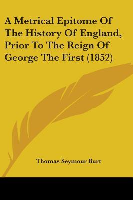 A Metrical Epitome of the History of England, Prior to the Reign of George the First