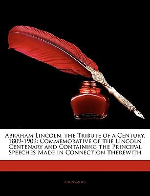 Abraham Lincoln; The Tribute of a Century, 1809-1909