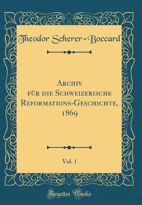 Archiv für die Schweizerische Reformations-Geschichte, 1869, Vol. 1 (Classic Reprint)