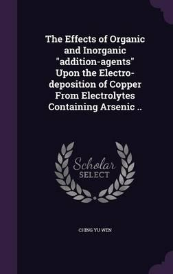 The Effects of Organic and Inorganic Addition-Agents Upon the Electro-Deposition of Copper from Electrolytes Containing Arsenic ..
