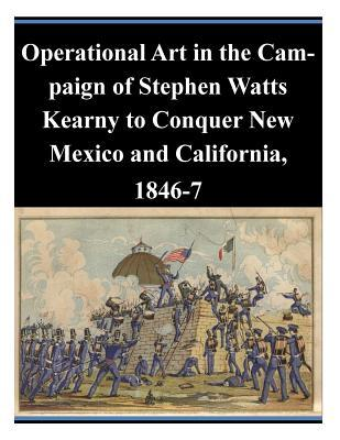 Operational Art in the Campaign of Stephen Watts Kearny to Conquer New Mexico and California, 1846