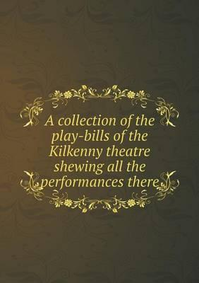 A Collection of the Play-Bills of the Kilkenny Theatre Shewing All the Performances There