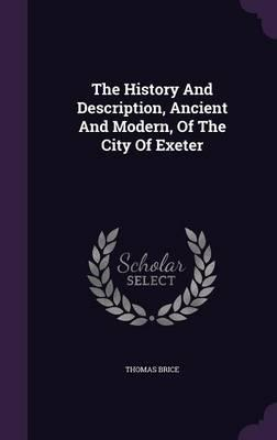 The History and Description, Ancient and Modern, of the City of Exeter