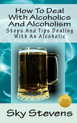How to Deal With Alcoholics and Alcoholism