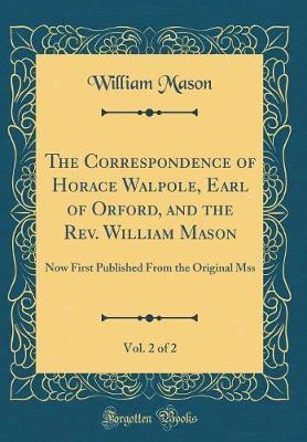 The Correspondence of Horace Walpole, Earl of Orford, and the Rev. William Mason, Vol. 2 of 2