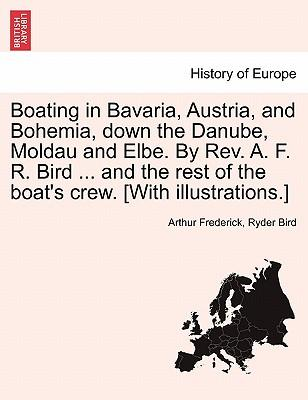 Boating in Bavaria, Austria, and Bohemia, down the Danube, Moldau and Elbe. By Rev. A. F. R. Bird ... and the rest of the boat's crew. [With illustrations.]