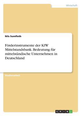Förderinstrumente der KfW Mittelstandsbank. Bedeutung für mittelständische Unternehmen in Deutschland
