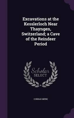 Excavations at the Kesslerloch Near Thayngen, Switzerland, a Cave of the Reindeer Period
