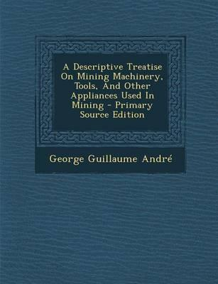 A Descriptive Treatise on Mining Machinery, Tools, and Other Appliances Used in Mining - Primary Source Edition