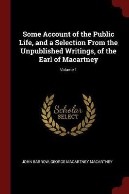Some Account of the Public Life, and a Selection from the Unpublished Writings, of the Earl of Macartney; Volume 1