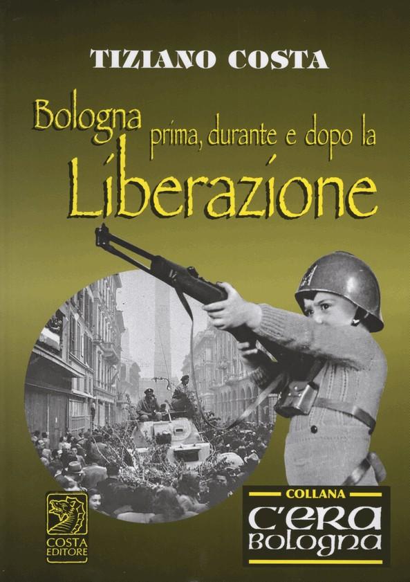 Bologna prima, durante e dopo la Liberazione