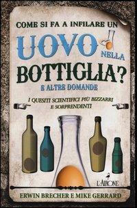 Come si fa a infilare un uovo nella bottiglia? E altre domande. I quesiti scientifici più bizzarri e sorprendenti