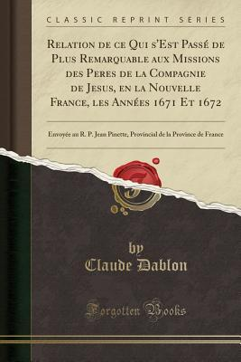 Relation de ce Qui s'Est Passé de Plus Remarquable aux Missions des Peres de la Compagnie de Jesus, en la Nouvelle France, les Années 1671 Et 1672