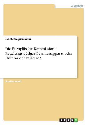 Die Europäische Kommission. Regelungswütiger Beamtenapparat oder Hüterin der Verträge?