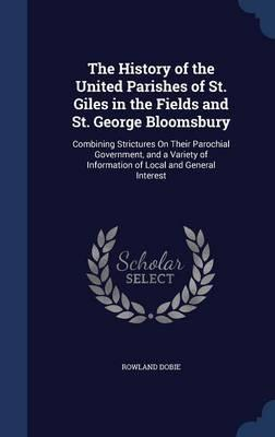 The History of the United Parishes of St. Giles in the Fields and St. George Bloomsbury