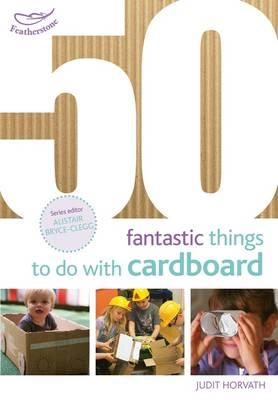 50 Fantastic Things to Do with Cardboard (50 Fantastic Ideas)