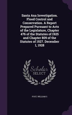 Santa Ana Investigation. Flood Control and Conservation. a Report Prepared Pursuant to Acts of the Legislature, Chapter 476 of the Statutes of 1925 ... 809 of the Statutes of 1927. December 1, 1928