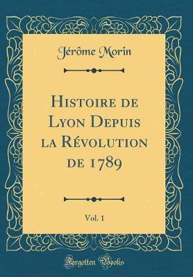 Histoire de Lyon Depuis la Révolution de 1789, Vol. 1 (Classic Reprint)