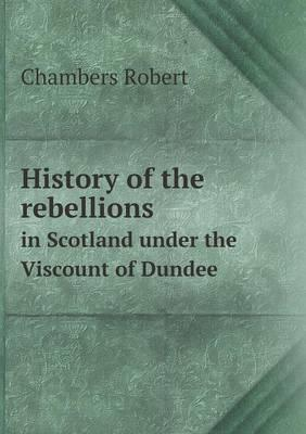 History of the Rebellions in Scotland Under the Viscount of Dundee