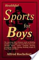 Healthful Sports for Boys: the American Boy's Ultimate Guide to Building Confidence, Strength and Good Moral Character Through Sports, Games, Camping, Boating, Swimming, Cycling, Skating, Sledding, Sleight of Hand Magic and More!